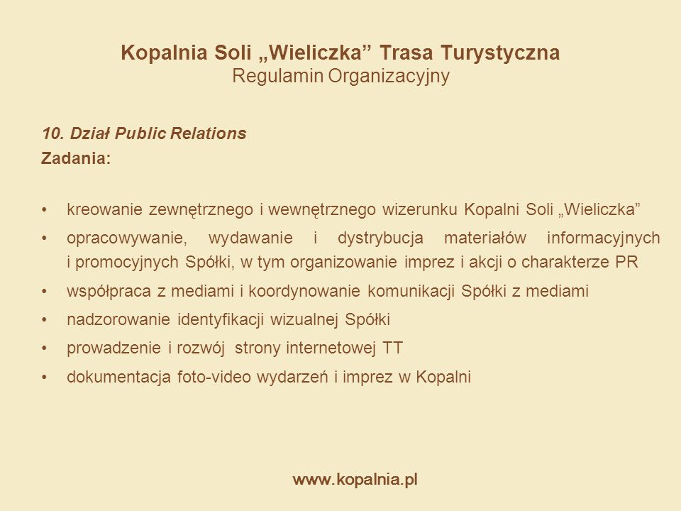 """www.kopalnia.pl Kopalnia Soli """"Wieliczka"""" Trasa Turystyczna Regulamin Organizacyjny 10. Dział Public Relations Zadania: kreowanie zewnętrznego i wewnę"""