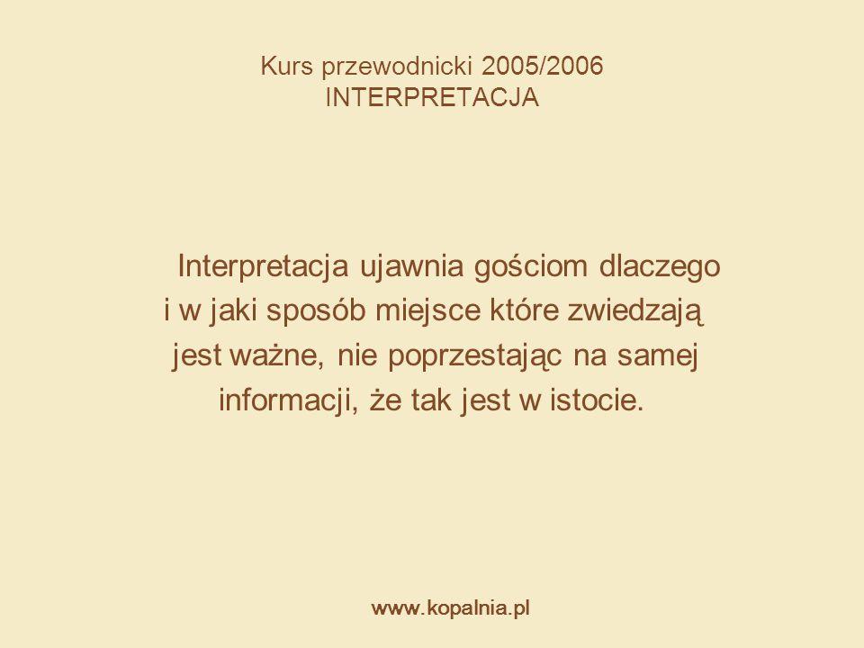 www.kopalnia.pl Kurs przewodnicki 2005/2006 INTERPRETACJA Interpretacja ujawnia gościom dlaczego i w jaki sposób miejsce które zwiedzają jest ważne, n