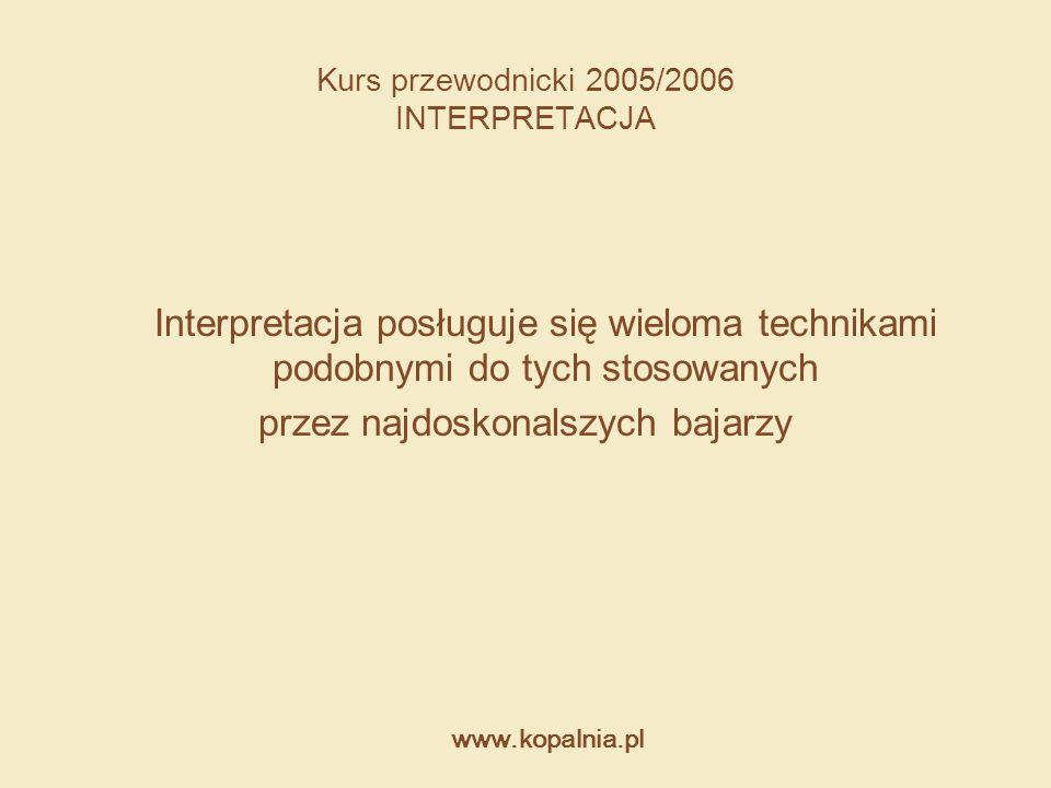 www.kopalnia.pl Kurs przewodnicki 2005/2006 INTERPRETACJA Interpretacja posługuje się wieloma technikami podobnymi do tych stosowanych przez najdoskon