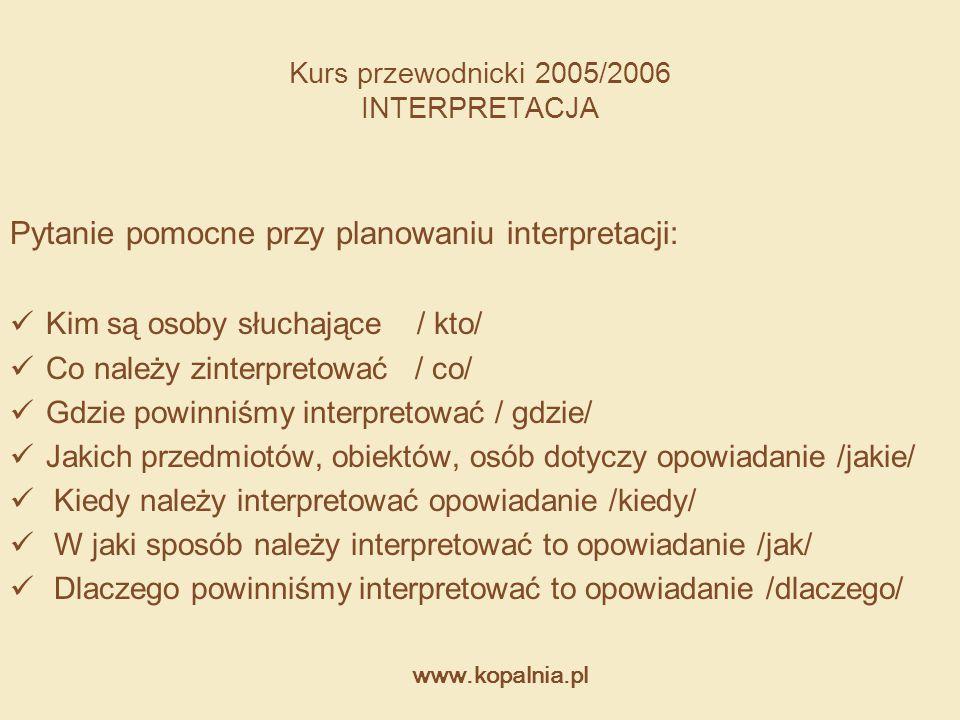 www.kopalnia.pl Kurs przewodnicki 2005/2006 INTERPRETACJA Pytanie pomocne przy planowaniu interpretacji: Kim są osoby słuchające / kto/ Co należy zint