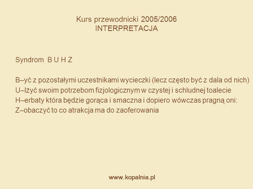 www.kopalnia.pl Kurs przewodnicki 2005/2006 INTERPRETACJA Syndrom B U H Z B–yć z pozostałymi uczestnikami wycieczki (lecz często być z dala od nich) U
