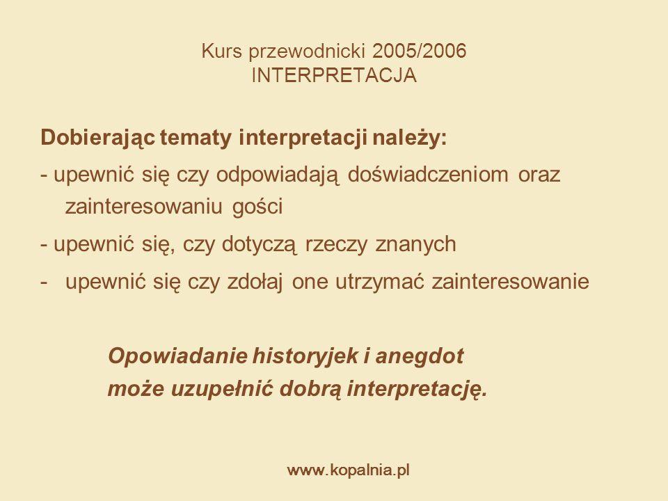 www.kopalnia.pl Kurs przewodnicki 2005/2006 INTERPRETACJA Dobierając tematy interpretacji należy: - upewnić się czy odpowiadają doświadczeniom oraz za