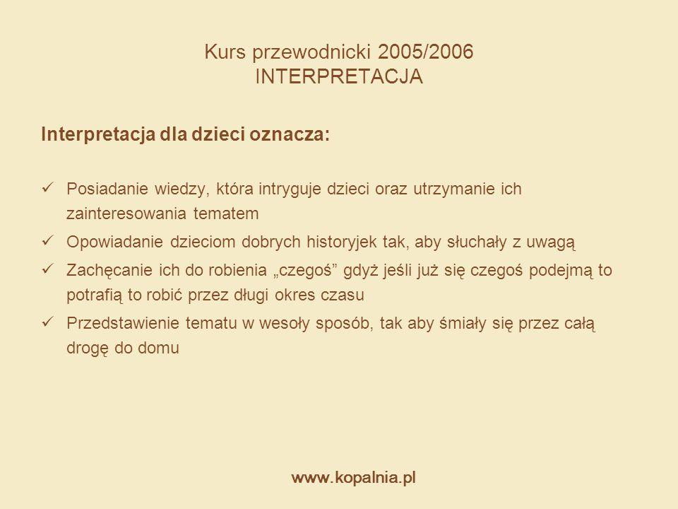www.kopalnia.pl Kurs przewodnicki 2005/2006 INTERPRETACJA Interpretacja dla dzieci oznacza: Posiadanie wiedzy, która intryguje dzieci oraz utrzymanie
