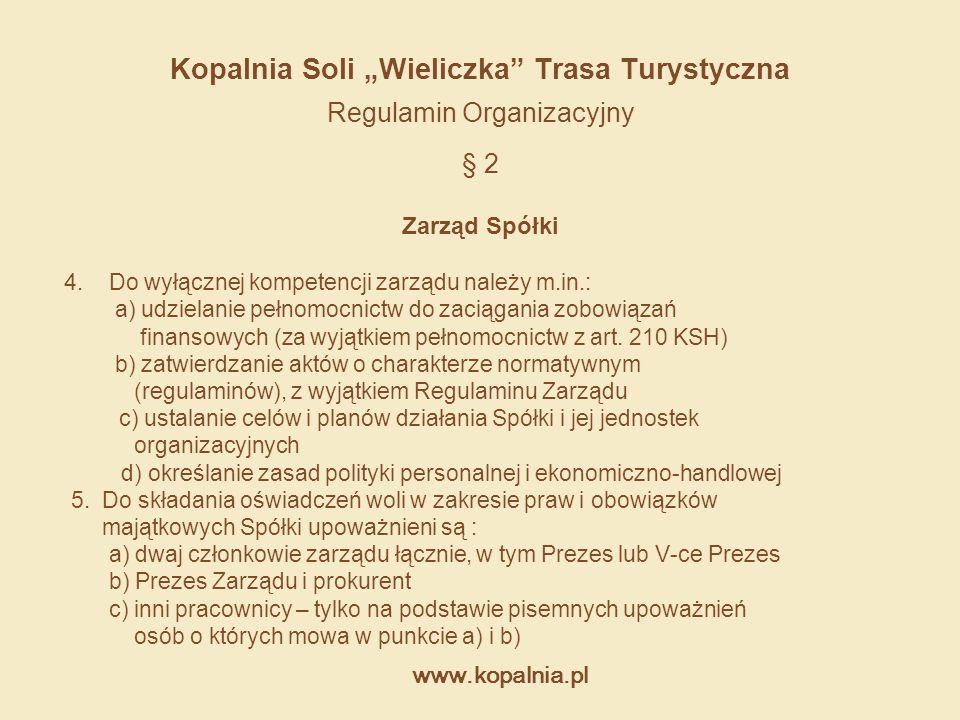 """www.kopalnia.pl Kopalnia Soli """"Wieliczka"""" Trasa Turystyczna Regulamin Organizacyjny § 2 Zarząd Spółki 4. Do wyłącznej kompetencji zarządu należy m.in."""