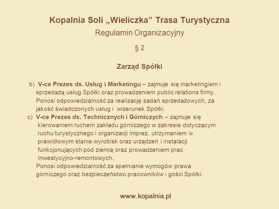 """www.kopalnia.pl Kopalnia Soli """"Wieliczka"""" Trasa Turystyczna Regulamin Organizacyjny § 2 Zarząd Spółki b) V-ce Prezes ds. Usług i Marketingu – zajmuje"""
