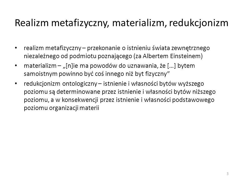 """Realizm metafizyczny, materializm, redukcjonizm realizm metafizyczny – przekonanie o istnieniu świata zewnętrznego niezależnego od podmiotu poznającego (za Albertem Einsteinem) materializm – """"[n]ie ma powodów do uznawania, że […] bytem samoistnym powinno być coś innego niż byt fizyczny redukcjonizm ontologiczny – istnienie i własności bytów wyższego poziomu są determinowane przez istnienie i własności bytów niższego poziomu, a w konsekwencji przez istnienie i własności podstawowego poziomu organizacji materii 3"""
