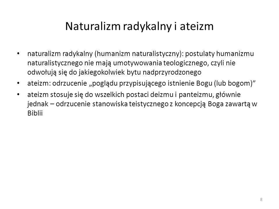 """Naturalizm radykalny i ateizm naturalizm radykalny (humanizm naturalistyczny): postulaty humanizmu naturalistycznego nie mają umotywowania teologicznego, czyli nie odwołują się do jakiegokolwiek bytu nadprzyrodzonego ateizm: odrzucenie """"poglądu przypisującego istnienie Bogu (lub bogom) ateizm stosuje się do wszelkich postaci deizmu i panteizmu, głównie jednak – odrzucenie stanowiska teistycznego z koncepcją Boga zawartą w Biblii 8"""