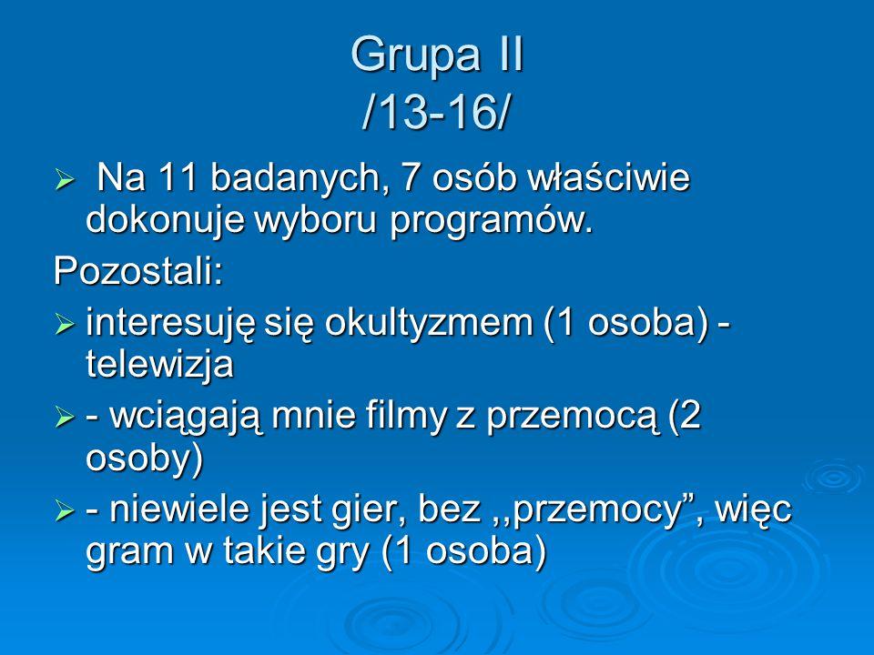 Grupa II /13-16/  Na 11 badanych, 7 osób właściwie dokonuje wyboru programów. Pozostali:  interesuję się okultyzmem (1 osoba) - telewizja  - wciąga