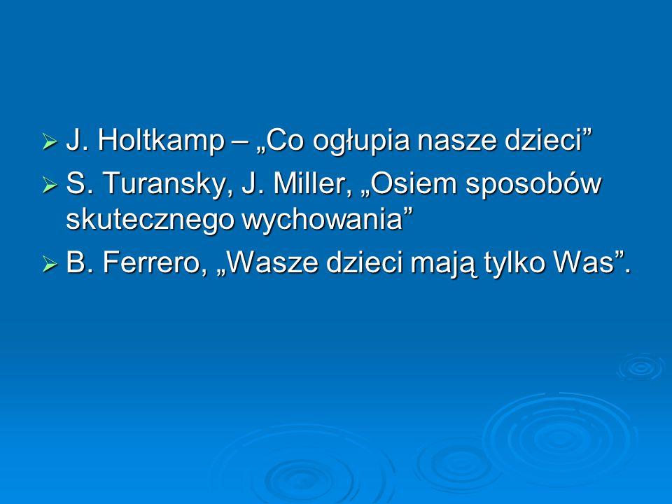 """ J. Holtkamp – """"Co ogłupia nasze dzieci""""  S. Turansky, J. Miller, """"Osiem sposobów skutecznego wychowania""""  B. Ferrero, """"Wasze dzieci mają tylko Was"""