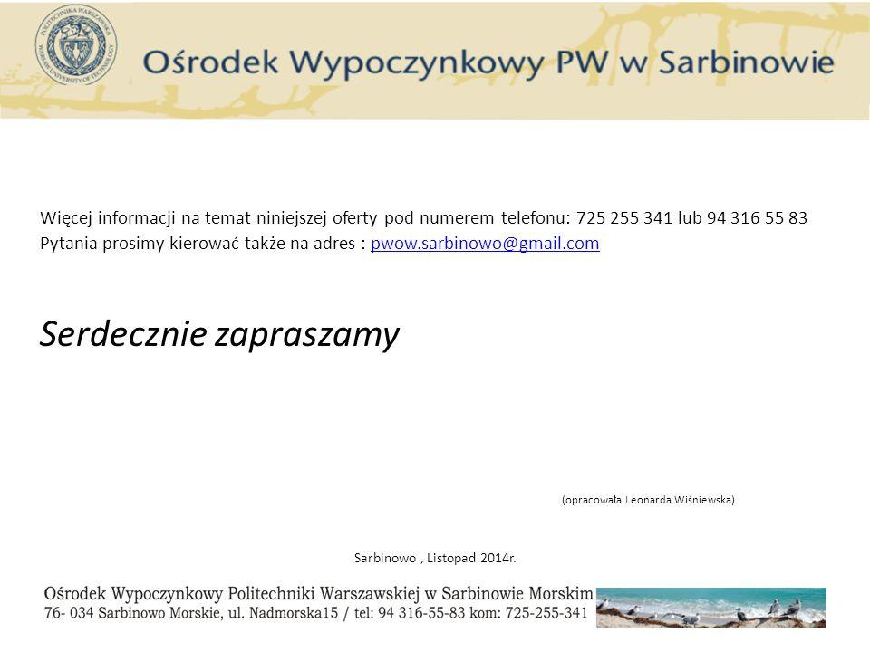 Więcej informacji na temat niniejszej oferty pod numerem telefonu: 725 255 341 lub 94 316 55 83 Pytania prosimy kierować także na adres : pwow.sarbinowo@gmail.compwow.sarbinowo@gmail.com Serdecznie zapraszamy (opracowała Leonarda Wiśniewska) Sarbinowo, Listopad 2014r.
