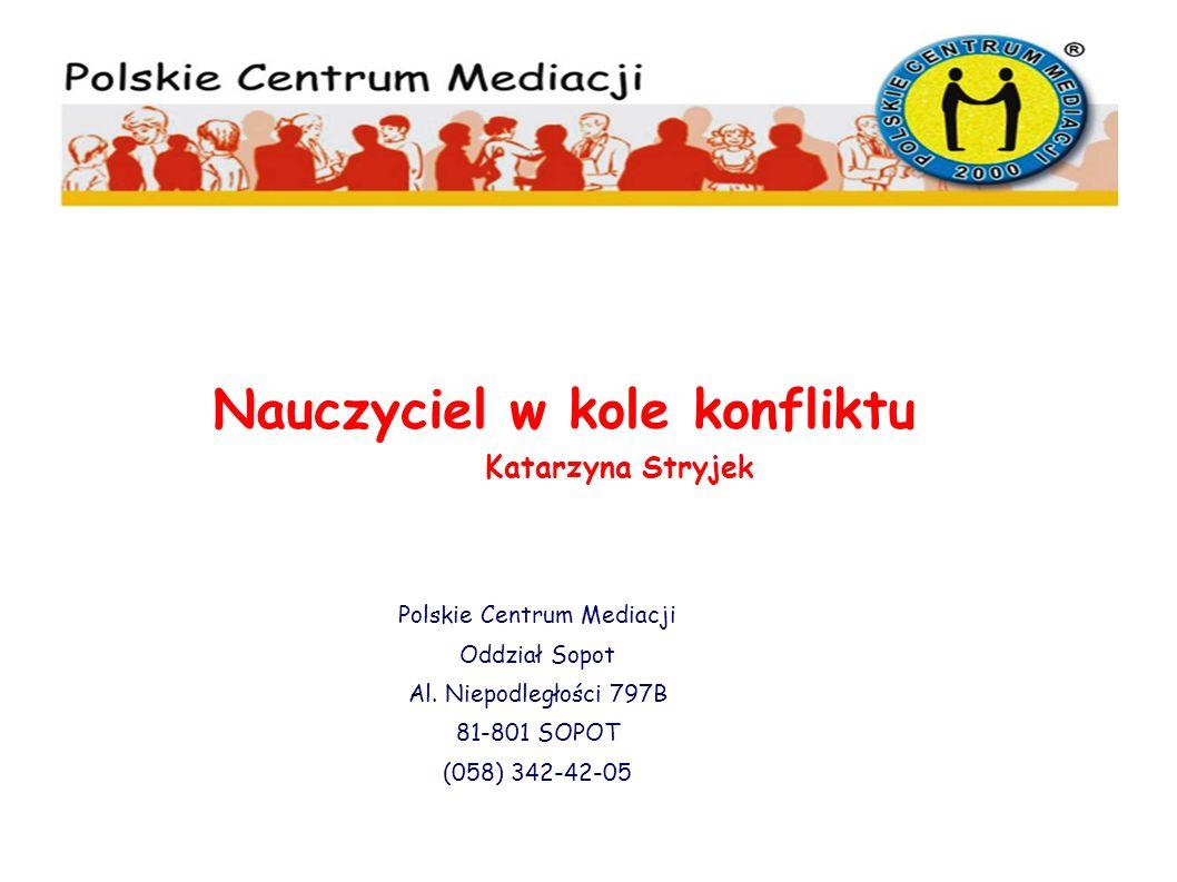 Polskie Centrum Mediacji Oddział Sopot Al. Niepodległości 797B 81-801 SOPOT (058) 342-42-05 Nauczyciel w kole konfliktu Katarzyna Stryjek