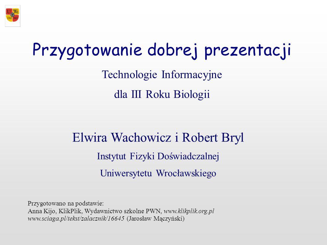 Przygotowanie dobrej prezentacji Technologie Informacyjne dla III Roku Biologii Elwira Wachowicz i Robert Bryl Instytut Fizyki Doświadczalnej Uniwersy