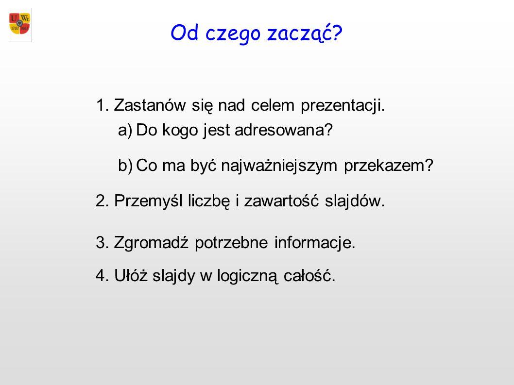 Od czego zacząć? 1.Zastanów się nad celem prezentacji. a)Do kogo jest adresowana? b)Co ma być najważniejszym przekazem? 2.Przemyśl liczbę i zawartość