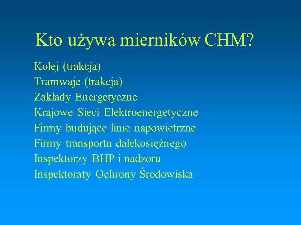 Kto używa mierników CHM? Kolej (trakcja) Tramwaje (trakcja) Zakłady Energetyczne Krajowe Sieci Elektroenergetyczne Firmy budujące linie napowietrzne F