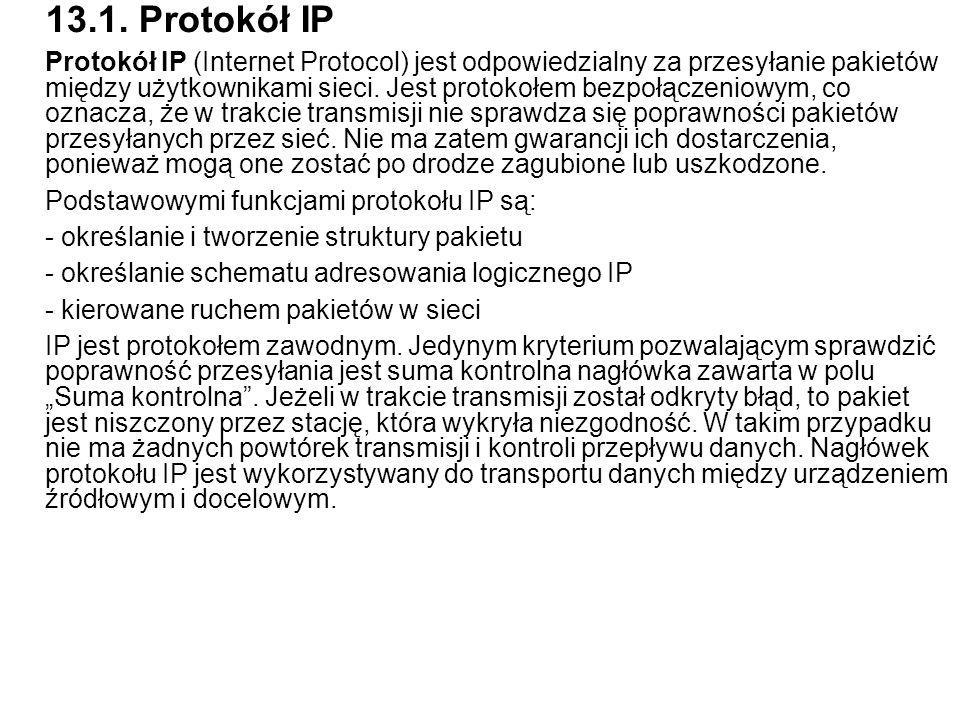 13.1. Protokół IP Protokół IP (Internet Protocol) jest odpowiedzialny za przesyłanie pakietów między użytkownikami sieci. Jest protokołem bezpołączeni