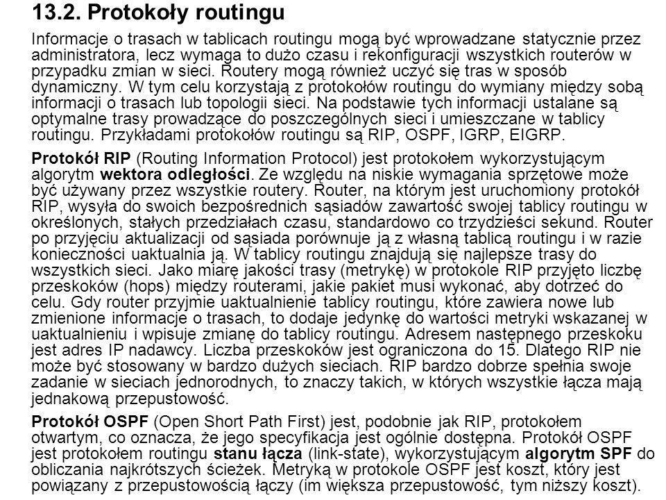 13.2. Protokoły routingu Informacje o trasach w tablicach routingu mogą być wprowadzane statycznie przez administratora, lecz wymaga to dużo czasu i r