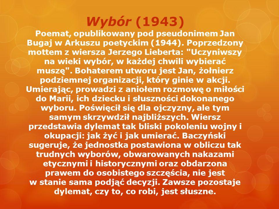Wybór (1943) Poemat, opublikowany pod pseudonimem Jan Bugaj w Arkuszu poetyckim (1944). Poprzedzony mottem z wiersza Jerzego Lieberta: