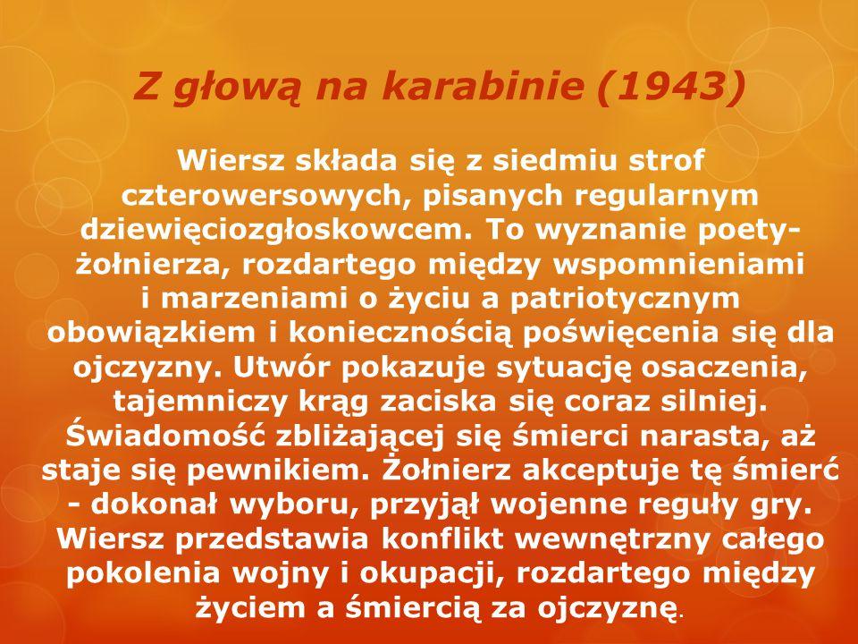 Z głową na karabinie (1943) Wiersz składa się z siedmiu strof czterowersowych, pisanych regularnym dziewięciozgłoskowcem. To wyznanie poety- żołnierza