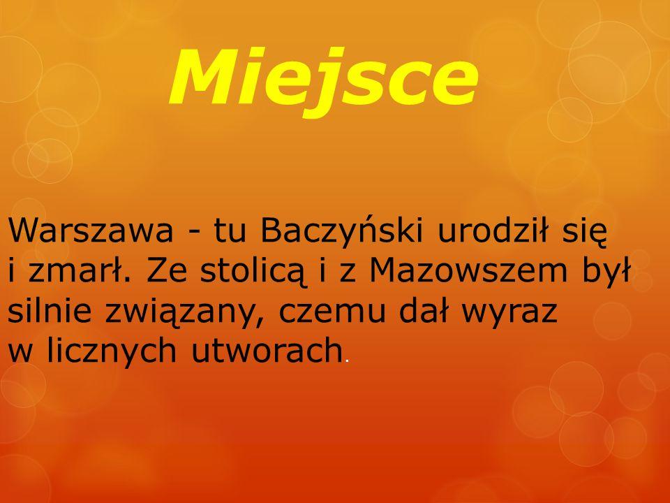 Miejsce Warszawa - tu Baczyński urodził się i zmarł. Ze stolicą i z Mazowszem był silnie związany, czemu dał wyraz w licznych utworach.