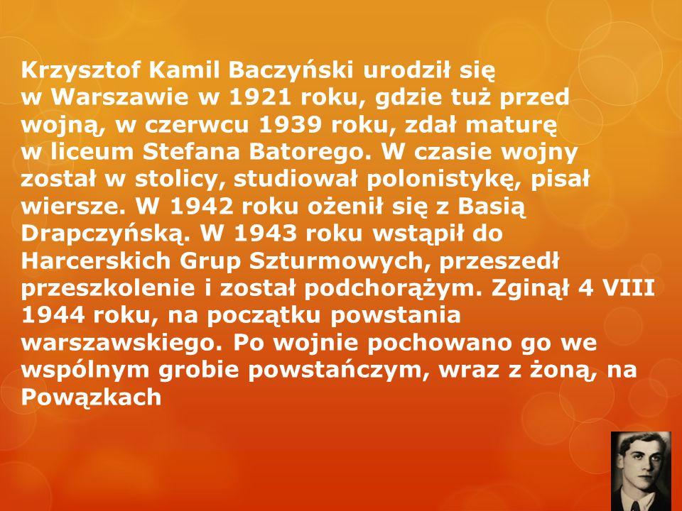 Krzysztof Kamil Baczyński urodził się w Warszawie w 1921 roku, gdzie tuż przed wojną, w czerwcu 1939 roku, zdał maturę w liceum Stefana Batorego. W cz