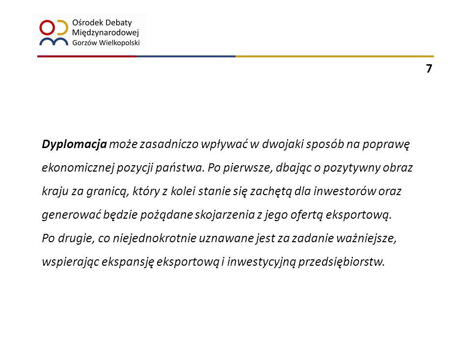 8 Dział gospodarka: - formułowanie założeń współpracy gospodarczej z zagranicą - współpraca z organizacjami międzynarodowymi o charakterze gospodarczym - prowadzenie działań w zakresie kształtowania i realizacji polityki handlowej - promocja gospodarki - wspieranie rozwoju eksportu i inwestycji polskich za granicą Dział sprawy zagraniczne: - koordynacja polityki zagranicznej - dyplomacja publiczna - wspieranie działań promujących polską gospodarkę realizowanych w ramach innych działów Dyplomacja ekonomiczna w ustawie o działach administracji rządowej