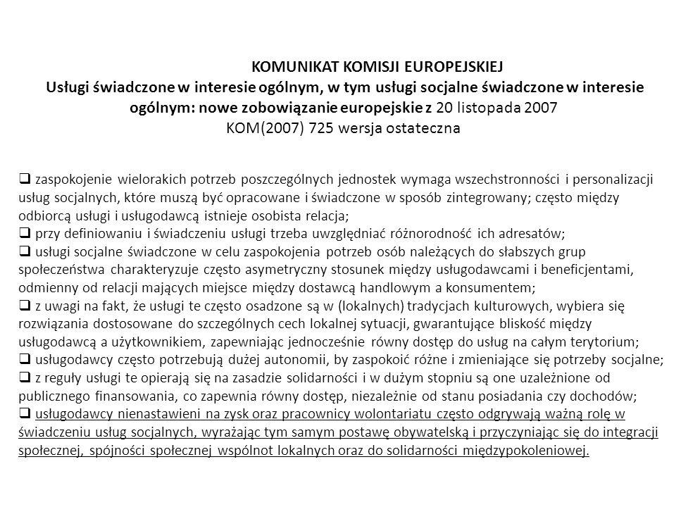 KOMUNIKAT KOMISJI EUROPEJSKIEJ Usługi świadczone w interesie ogólnym, w tym usługi socjalne świadczone w interesie ogólnym: nowe zobowiązanie europejskie z 20 listopada 2007 KOM(2007) 725 wersja ostateczna  zaspokojenie wielorakich potrzeb poszczególnych jednostek wymaga wszechstronności i personalizacji usług socjalnych, które muszą być opracowane i świadczone w sposób zintegrowany; często między odbiorcą usługi i usługodawcą istnieje osobista relacja;  przy definiowaniu i świadczeniu usługi trzeba uwzględniać różnorodność ich adresatów;  usługi socjalne świadczone w celu zaspokojenia potrzeb osób należących do słabszych grup społeczeństwa charakteryzuje często asymetryczny stosunek między usługodawcami i beneficjentami, odmienny od relacji mających miejsce między dostawcą handlowym a konsumentem;  z uwagi na fakt, że usługi te często osadzone są w (lokalnych) tradycjach kulturowych, wybiera się rozwiązania dostosowane do szczególnych cech lokalnej sytuacji, gwarantujące bliskość między usługodawcą a użytkownikiem, zapewniając jednocześnie równy dostęp do usług na całym terytorium;  usługodawcy często potrzebują dużej autonomii, by zaspokoić różne i zmieniające się potrzeby socjalne;  z reguły usługi te opierają się na zasadzie solidarności i w dużym stopniu są one uzależnione od publicznego finansowania, co zapewnia równy dostęp, niezależnie od stanu posiadania czy dochodów;  usługodawcy nienastawieni na zysk oraz pracownicy wolontariatu często odgrywają ważną rolę w świadczeniu usług socjalnych, wyrażając tym samym postawę obywatelską i przyczyniając się do integracji społecznej, spójności społecznej wspólnot lokalnych oraz do solidarności międzypokoleniowej.