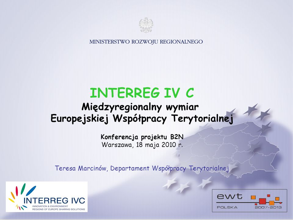 INTERREG IV C Międzyregionalny wymiar Europejskiej Współpracy Terytorialnej Konferencja projektu B2N Warszawa, 18 maja 2010 r.
