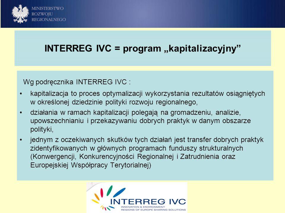 """INTERREG IVC = program """"kapitalizacyjny Wg podręcznika INTERREG IVC : kapitalizacja to proces optymalizacji wykorzystania rezultatów osiągniętych w określonej dziedzinie polityki rozwoju regionalnego, działania w ramach kapitalizacji polegają na gromadzeniu, analizie, upowszechnianiu i przekazywaniu dobrych praktyk w danym obszarze polityki, jednym z oczekiwanych skutków tych działań jest transfer dobrych praktyk zidentyfikowanych w głównych programach funduszy strukturalnych (Konwergencji, Konkurencyjności Regionalnej i Zatrudnienia oraz Europejskiej Współpracy Terytorialnej)"""