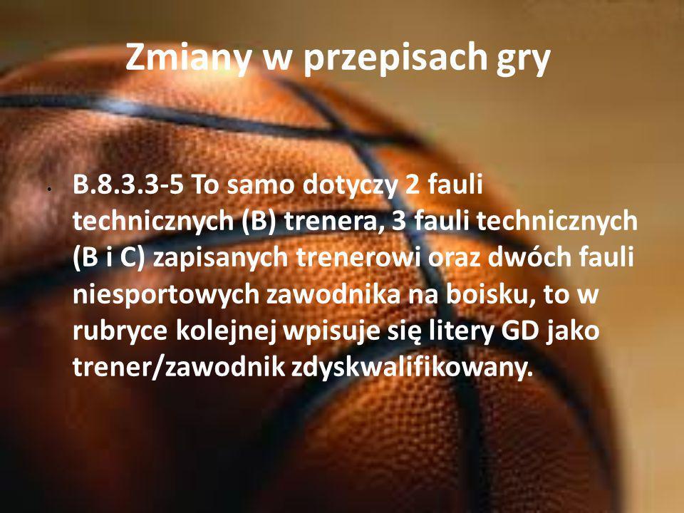 Zmiany w przepisach gry B.8.3.3-5 To samo dotyczy 2 fauli technicznych (B) trenera, 3 fauli technicznych (B i C) zapisanych trenerowi oraz dwóch fauli niesportowych zawodnika na boisku, to w rubryce kolejnej wpisuje się litery GD jako trener/zawodnik zdyskwalifikowany.
