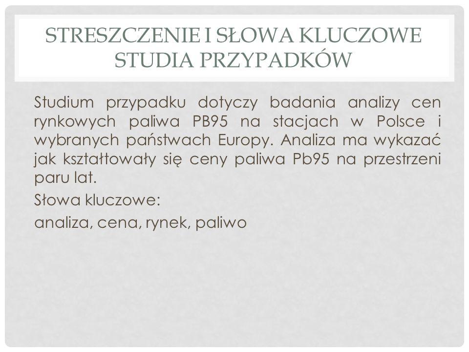 STRESZCZENIE I SŁOWA KLUCZOWE STUDIA PRZYPADKÓW Studium przypadku dotyczy badania analizy cen rynkowych paliwa PB95 na stacjach w Polsce i wybranych p