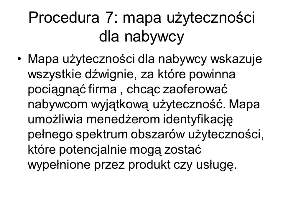 Procedura 7: mapa użyteczności dla nabywcy Mapa użyteczności dla nabywcy wskazuje wszystkie dźwignie, za które powinna pociągnąć firma, chcąc zaoferować nabywcom wyjątkową użyteczność.