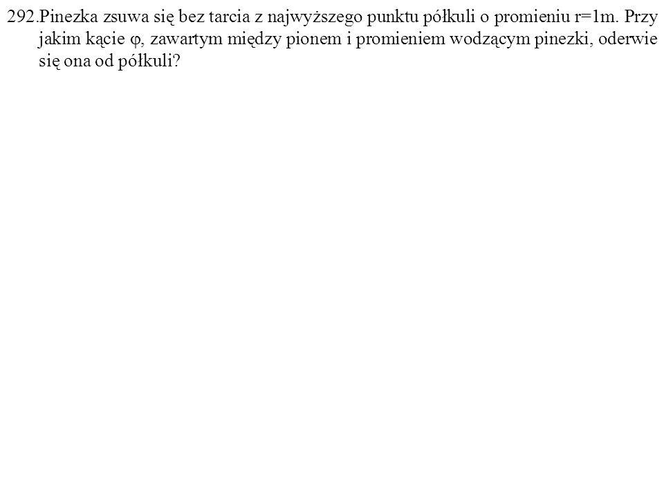 292.Pinezka zsuwa się bez tarcia z najwyższego punktu półkuli o promieniu r=1m. Przy jakim kącie , zawartym między pionem i promieniem wodzącym pinez