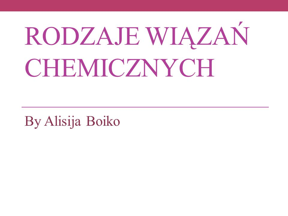 RODZAJE WIĄZAŃ CHEMICZNYCH By Alisija Boiko
