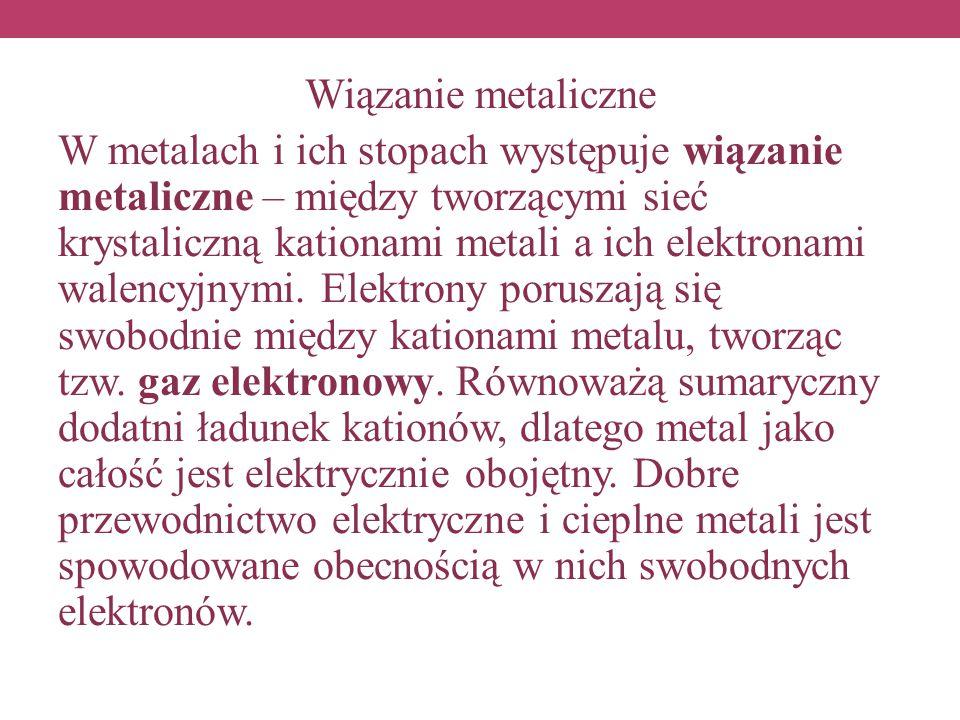 Wiązanie metaliczne W metalach i ich stopach występuje wiązanie metaliczne – między tworzącymi sieć krystaliczną kationami metali a ich elektronami walencyjnymi.
