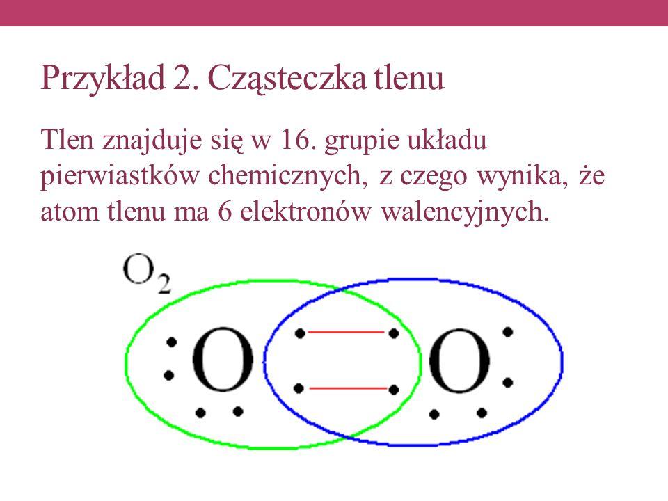 Przykład 2. Cząsteczka tlenu Tlen znajduje się w 16. grupie układu pierwiastków chemicznych, z czego wynika, że atom tlenu ma 6 elektronów walencyjnyc