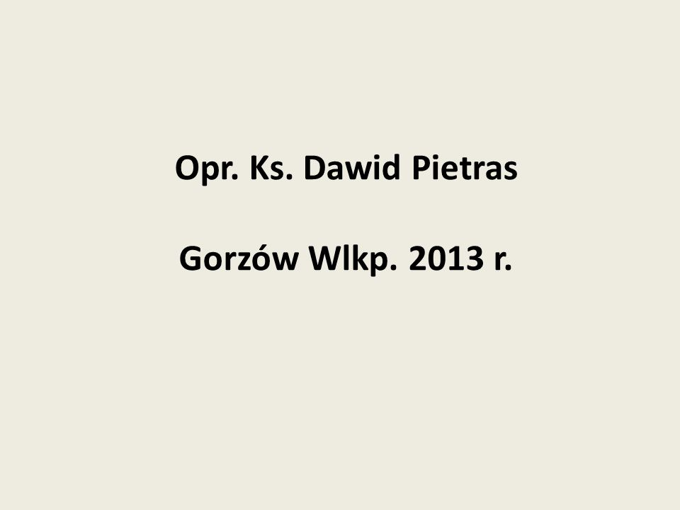 Opr. Ks. Dawid Pietras Gorzów Wlkp. 2013 r.