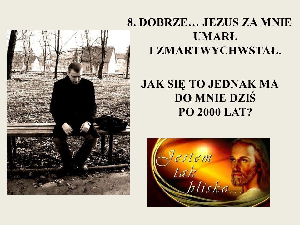 8. DOBRZE… JEZUS ZA MNIE UMARŁ I ZMARTWYCHWSTAŁ. JAK SIĘ TO JEDNAK MA DO MNIE DZIŚ PO 2000 LAT?