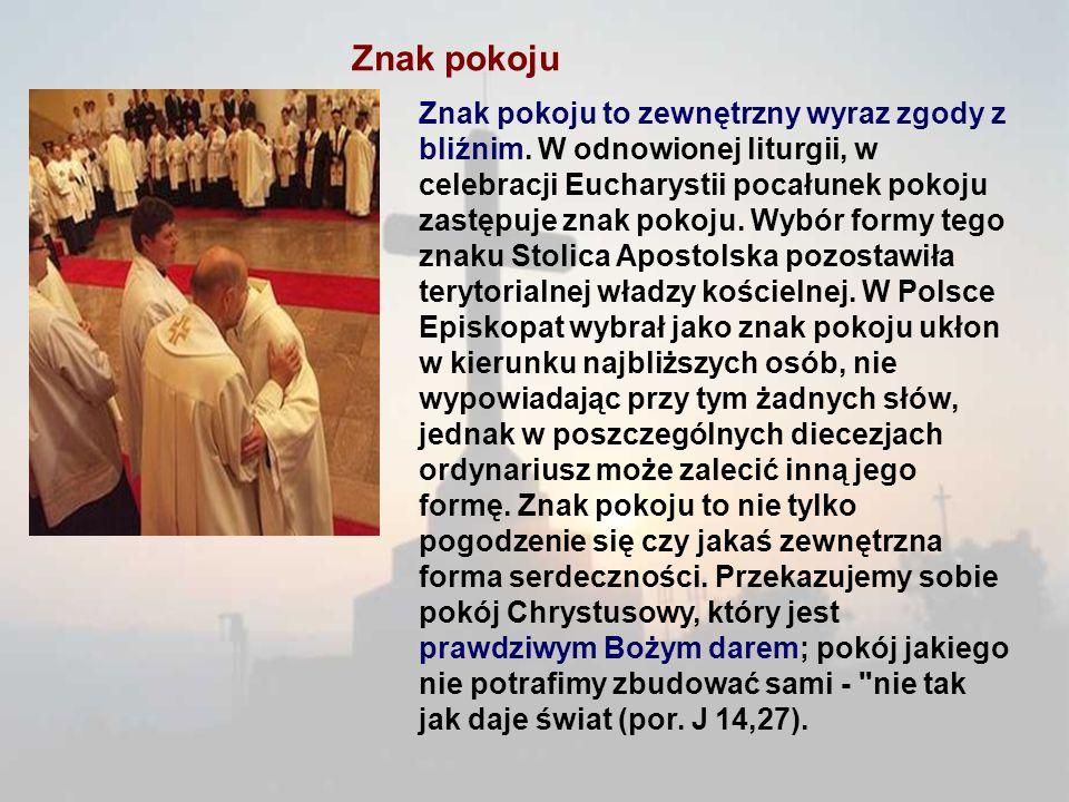 Znak pokoju Znak pokoju to zewnętrzny wyraz zgody z bliźnim. W odnowionej liturgii, w celebracji Eucharystii pocałunek pokoju zastępuje znak pokoju. W