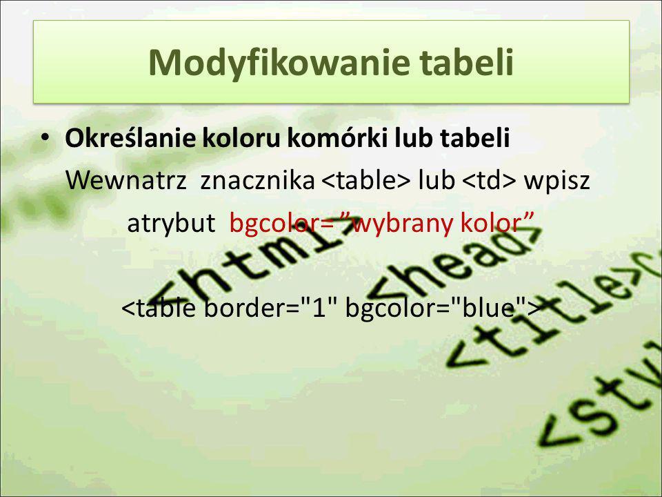 """Określanie koloru komórki lub tabeli Wewnatrz znacznika lub wpisz atrybut bgcolor= """"wybrany kolor"""" Modyfikowanie tabeli"""