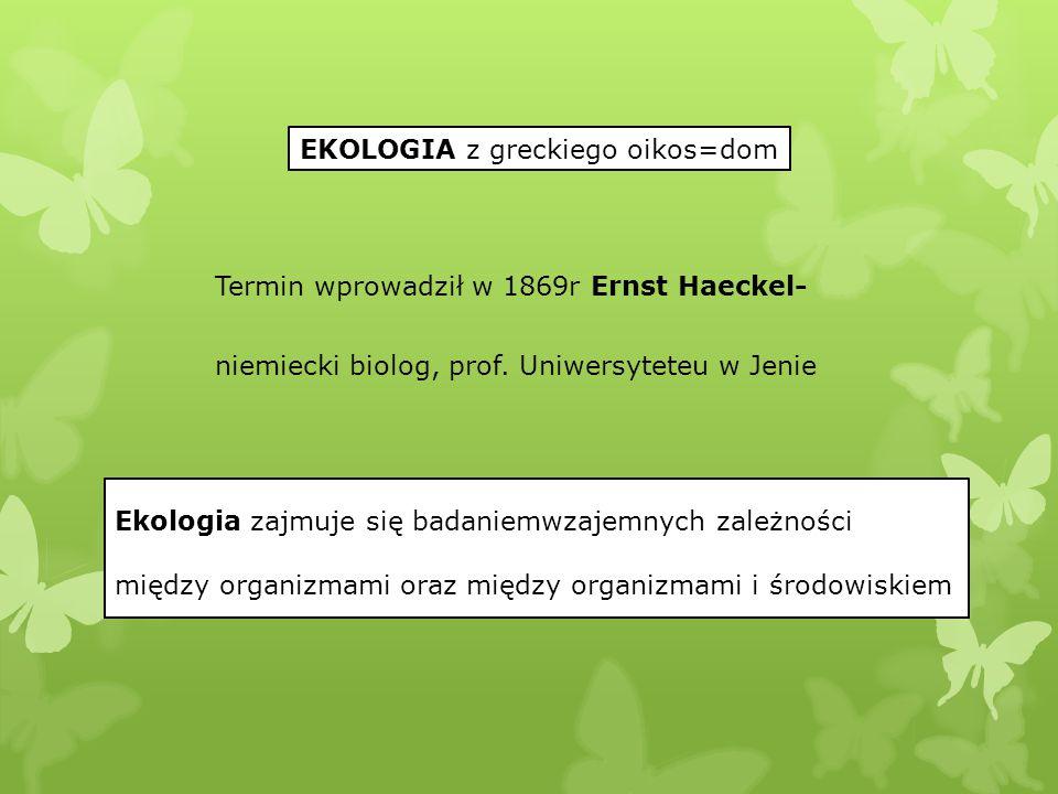 EKOLOGIA z greckiego oikos=dom Termin wprowadził w 1869r Ernst Haeckel- niemiecki biolog, prof. Uniwersyteteu w Jenie Ekologia zajmuje się badaniemwza
