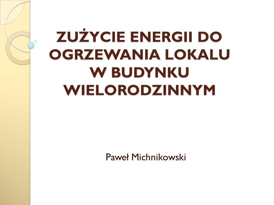 ZUŻYCIE ENERGII DO OGRZEWANIA LOKALU W BUDYNKU WIELORODZINNYM Paweł Michnikowski