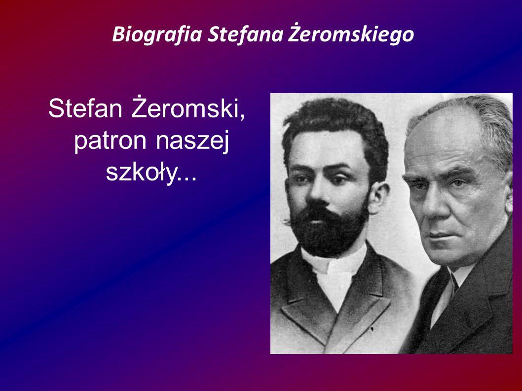 Biografia Stefana Żeromskiego Stefan Żeromski, patron naszej szkoły... ● Żeromski, patron naszej szkoły... Biografia Stefana Żeromskiego