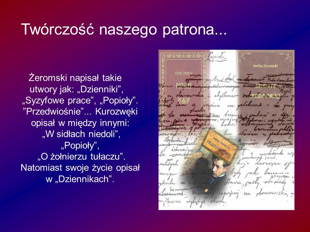 """Twórczość naszego patrona...patrona... Żeromski napisał takie utwory jak: """"Dzienniki"""", """"Syzyfowe prace"""", """"Popioły"""". """"Przedwiośnie""""... Kurozwęki opisał"""