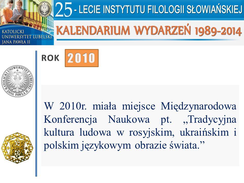 """W 2010r. miała miejsce Międzynarodowa Konferencja Naukowa pt. """"Tradycyjna kultura ludowa w rosyjskim, ukraińskim i polskim językowym obrazie świata."""""""