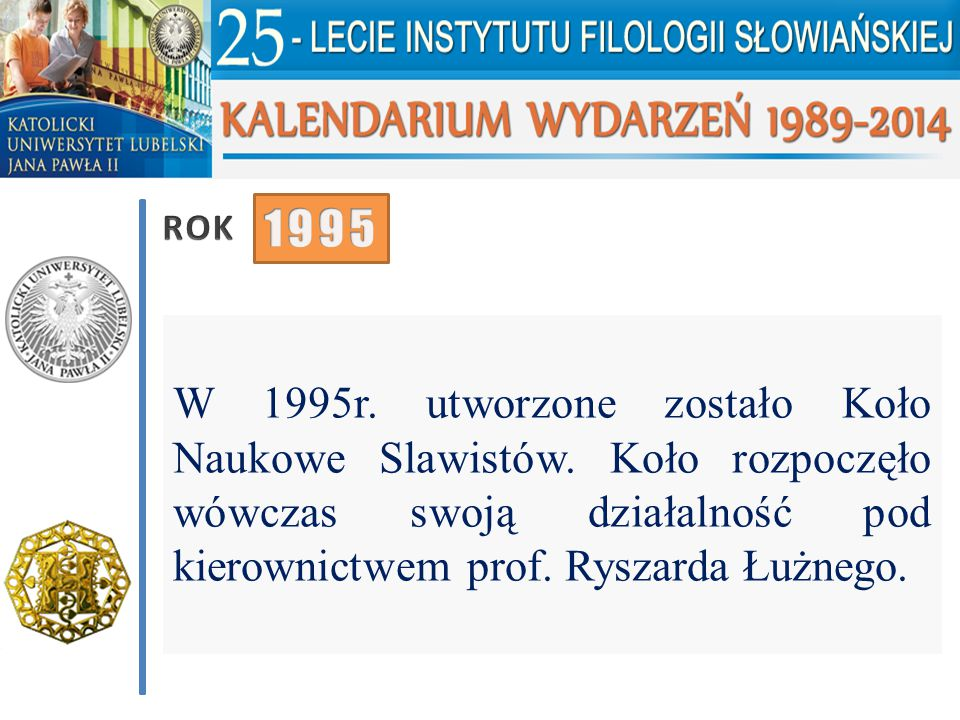 W 1995r. utworzone zostało Koło Naukowe Slawistów. Koło rozpoczęło wówczas swoją działalność pod kierownictwem prof. Ryszarda Łużnego.