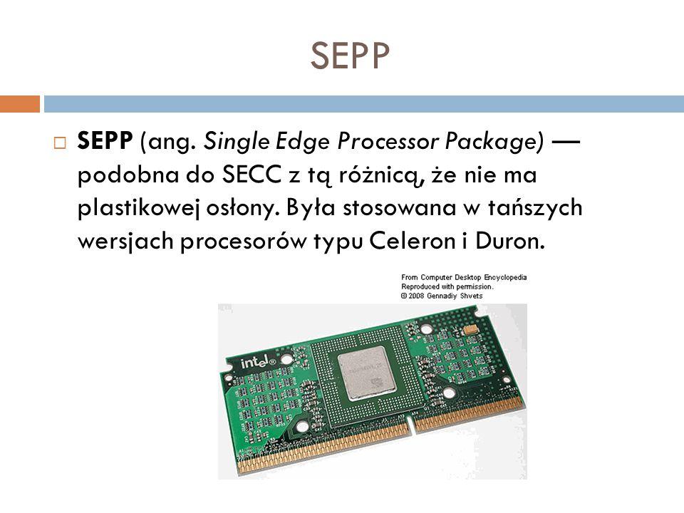 SEPP  SEPP (ang. Single Edge Processor Package) — podobna do SECC z tą różnicą, że nie ma plastikowej osłony. Była stosowana w tańszych wersjach proc