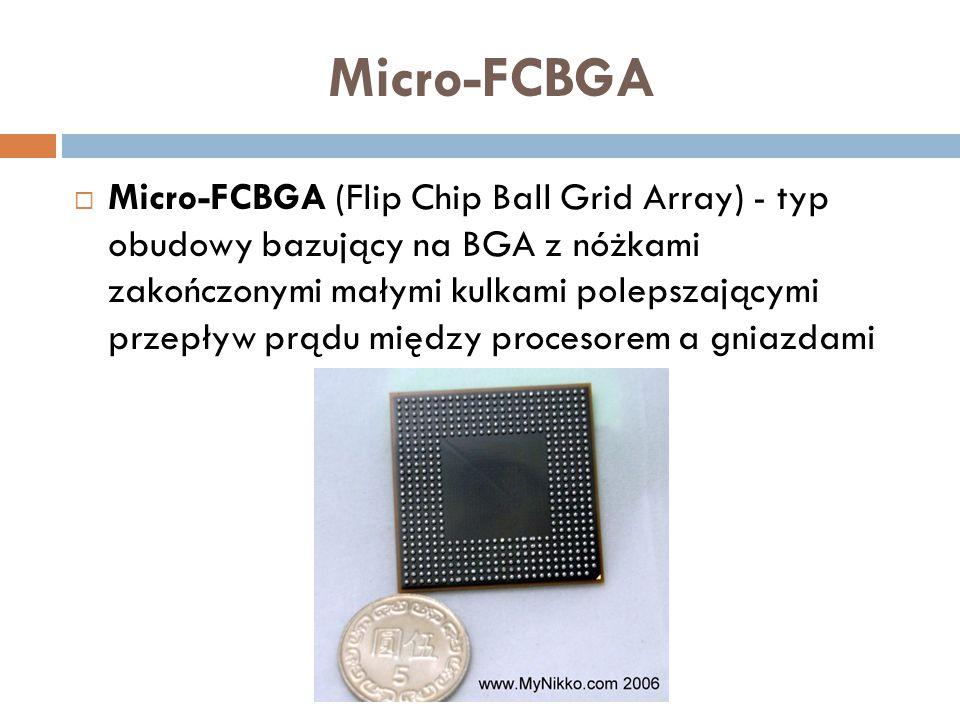 Micro-FCBGA  Micro-FCBGA (Flip Chip Ball Grid Array) - typ obudowy bazujący na BGA z nóżkami zakończonymi małymi kulkami polepszającymi przepływ prąd