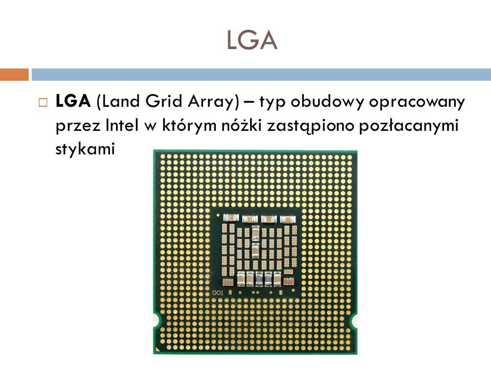LGA  LGA (Land Grid Array) – typ obudowy opracowany przez Intel w którym nóżki zastąpiono pozłacanymi stykami