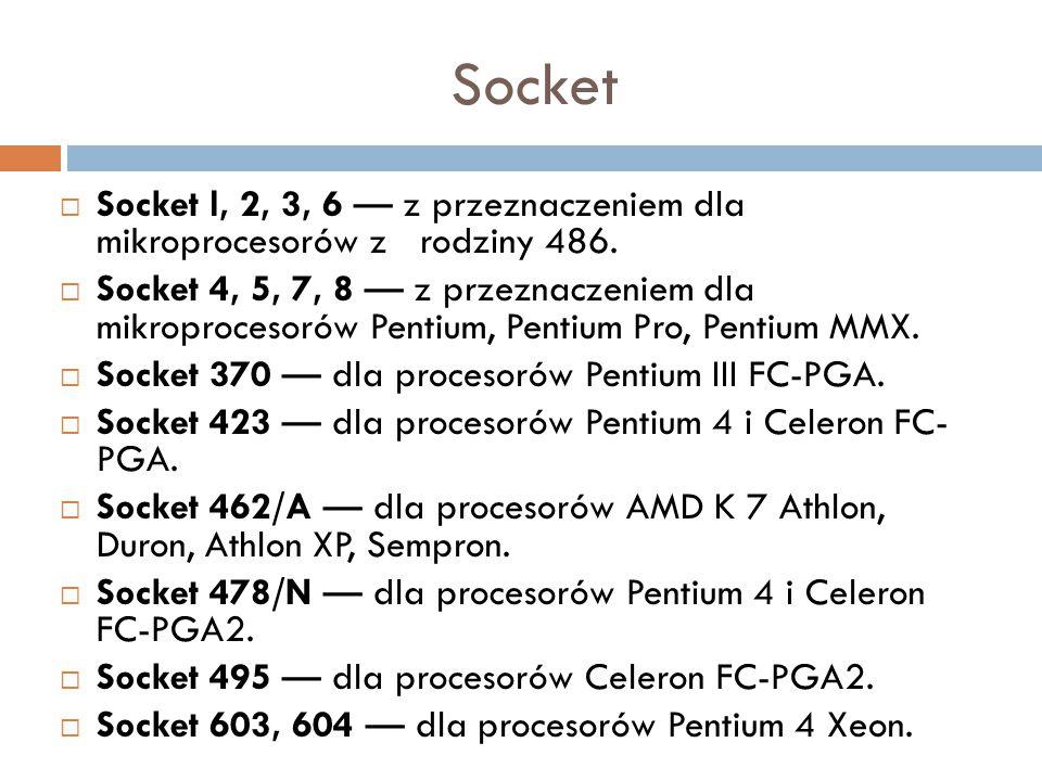 Socket  Socket l, 2, 3, 6 — z przeznaczeniem dla mikroprocesorów z rodziny 486.  Socket 4, 5, 7, 8 — z przeznaczeniem dla mikroprocesorów Pentium, P