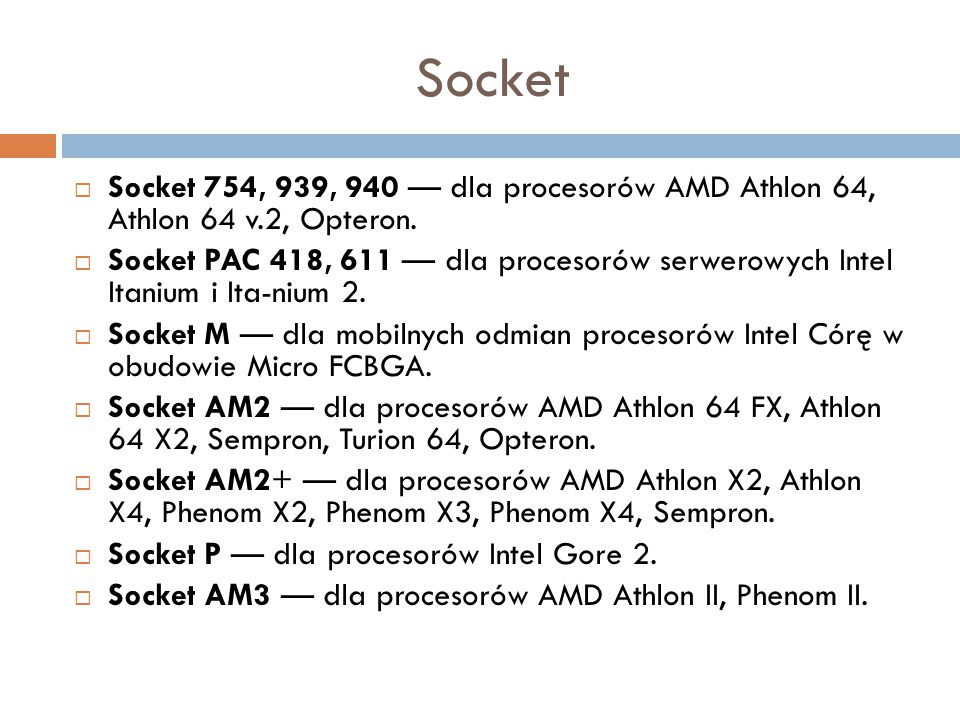 Socket  Socket 754, 939, 940 — dla procesorów AMD Athlon 64, Athlon 64 v.2, Opteron.  Socket PAC 418, 611 — dla procesorów serwerowych Intel Itanium